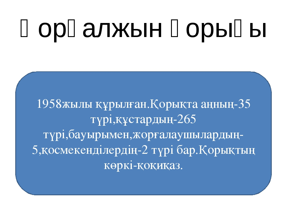 Қорғалжын қорығы 1958жылы құрылған.Қорықта аңның-35 түрі,құстардың-265 түрі,б...