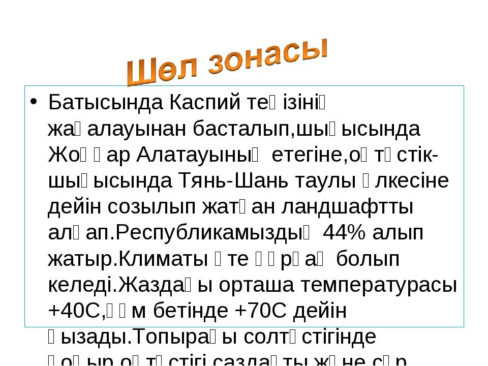 Батысында Каспий теңізінің жағалауынан басталып,шығысында Жоңғар Алатауының е...
