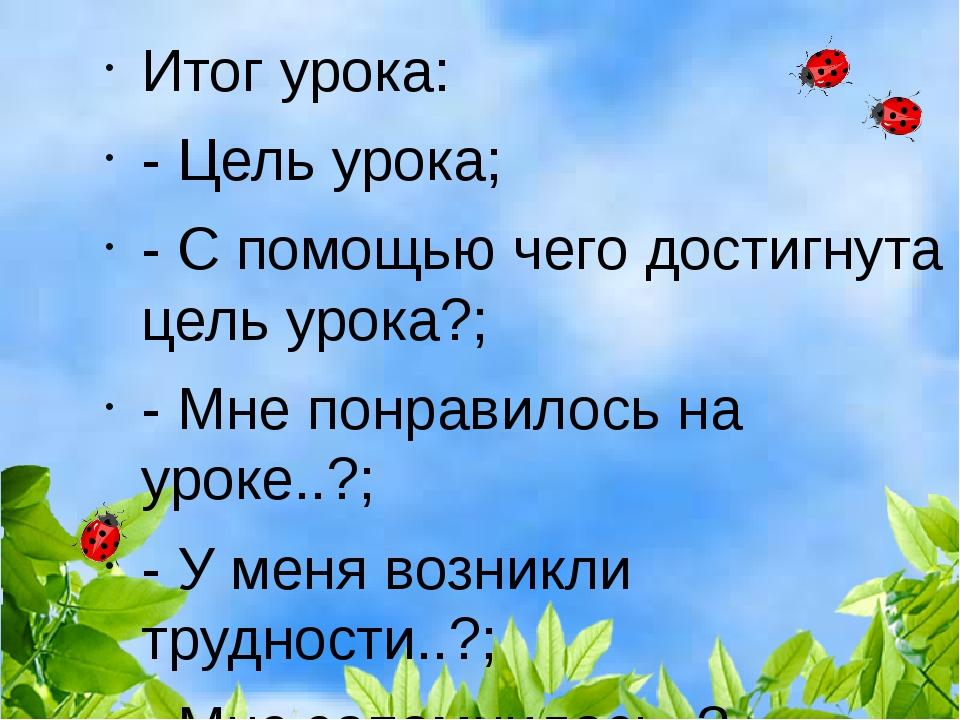 Итог урока: - Цель урока; - С помощью чего достигнута цель урока?; - Мне понр...