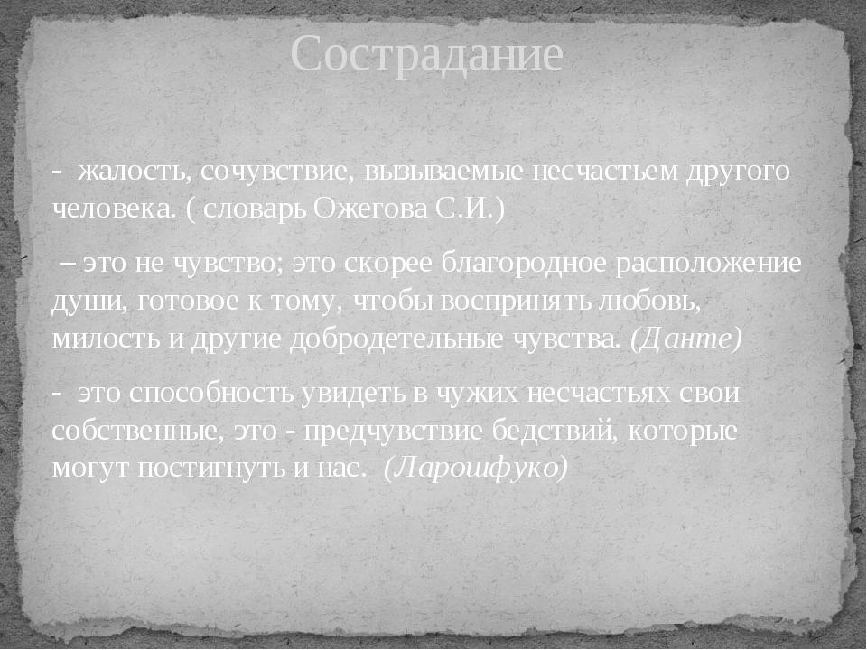 - жалость, сочувствие, вызываемые несчастьем другого человека. ( словарь Ожег...