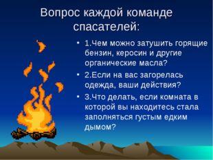 Вопрос каждой команде спасателей: 1.Чем можно затушить горящие бензин, кероси