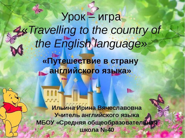 Урок – игра «Travelling to the country of the English language» Ильина Ирина...