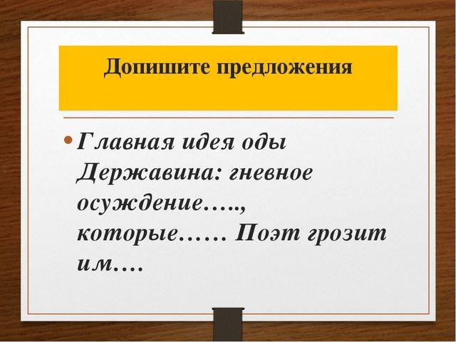 Допишите предложения Главная идея оды Державина: гневное осуждение….., котор...