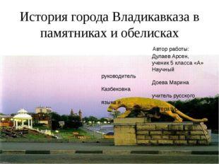 История города Владикавказа в памятниках и обелисках Автор работы: Дулаев Арс