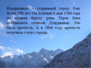 Владикавказ – старинный город. Ему более 200 лет. Он основан 6 мая 1784 года
