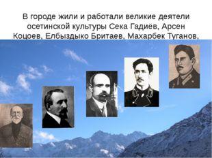 В городе жили и работали великие деятели осетинской культуры Сека Гадиев, Ар