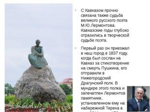 С Кавказом прочно связана также судьба великого русского поэта М.Ю.Лермонтов