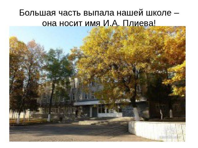 Большая часть выпала нашей школе – она носит имя И.А. Плиева!