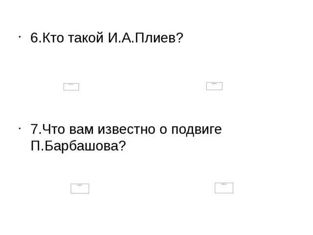 6.Кто такой И.А.Плиев? 7.Что вам известно о подвиге П.Барбашова?