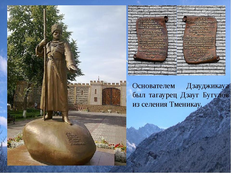 Основателем Дзауджикауа был тагаурец Дзауг Бугулов из селения Тменикау.