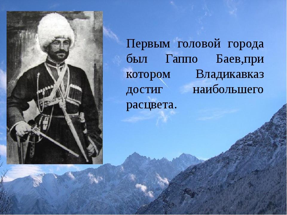 Первым головой города был Гаппо Баев,при котором Владикавказ достиг наибольш...