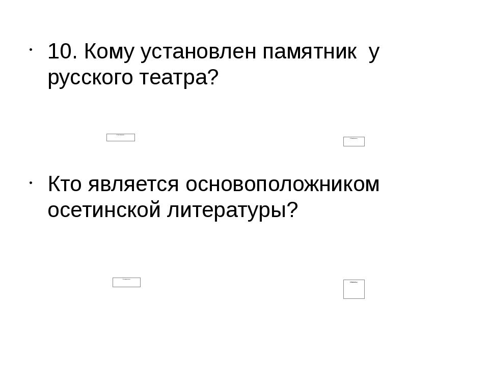 10. Кому установлен памятник у русского театра? Кто является основоположнико...