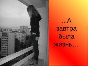 …А завтра была жизнь…