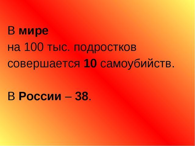В мире на 100 тыс. подростков совершается 10 самоубийств. В России – 38.