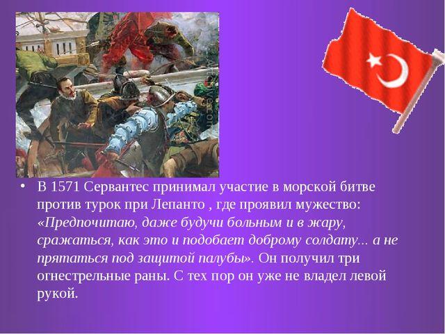 В 1571 Сервантес принимал участие в морской битве против турок при Лепанто ,...