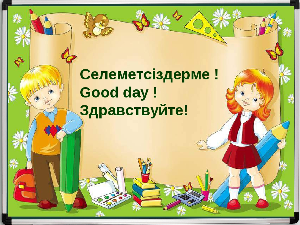 Селеметсіздерме ! Good day ! Здравствуйте!