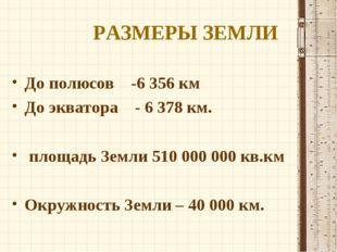 РАЗМЕРЫ ЗЕМЛИ До полюсов -6356 км До экватора - 6378 км. площадь Земли 510