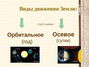 Виды движения Земли: Орбитальное (год) Осевое (сутки) Стр.21 учебник