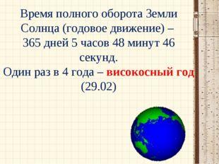 Время полного оборота Земли Солнца (годовое движение) – 365 дней 5 часов 48 м