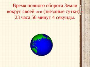 Время полного оборота Земли вокруг своей оси (звёздные сутки) – 23 часа 56 ми