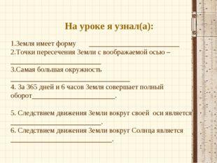 На уроке я узнал(а): 1.Земля имеет форму _________________________ 2.Точки пе