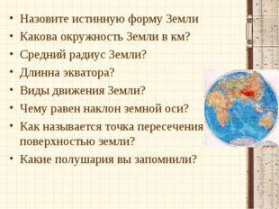 Назовите истинную форму Земли Какова окружность Земли в км? Средний радиус Зе