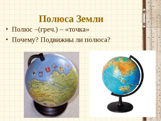 Полюса Земли Полюс –(греч.) – «точка» Почему? Подвижны ли полюса?