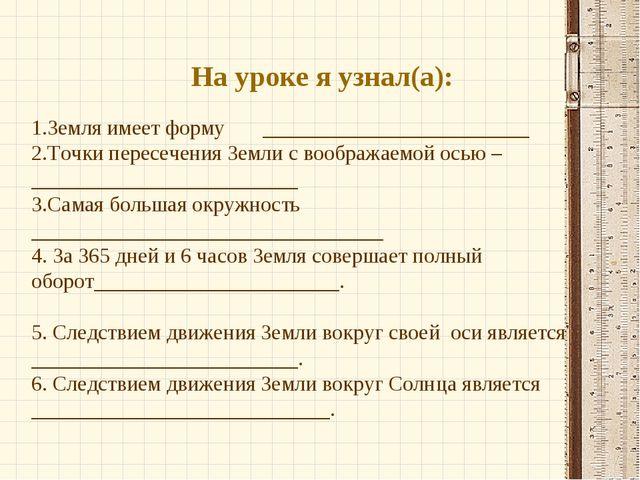 На уроке я узнал(а): 1.Земля имеет форму _________________________ 2.Точки пе...