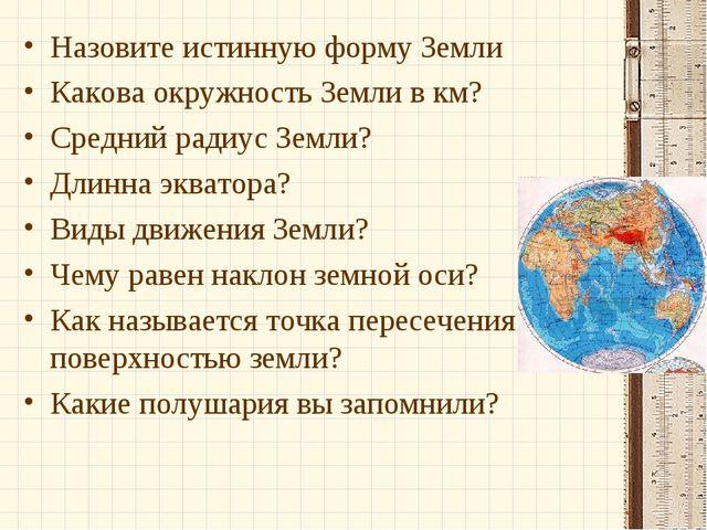 Назовите истинную форму Земли Какова окружность Земли в км? Средний радиус Зе...