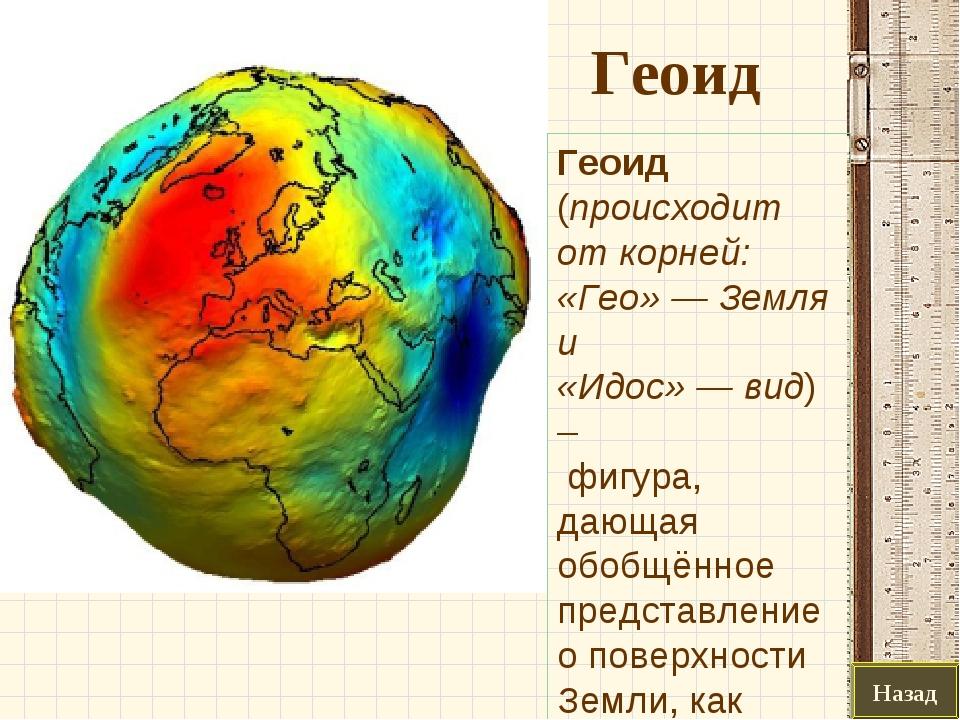 Геоид Назад Геоид (происходит от корней: «Гео»— Земля и «Идос»—вид) – фиг...