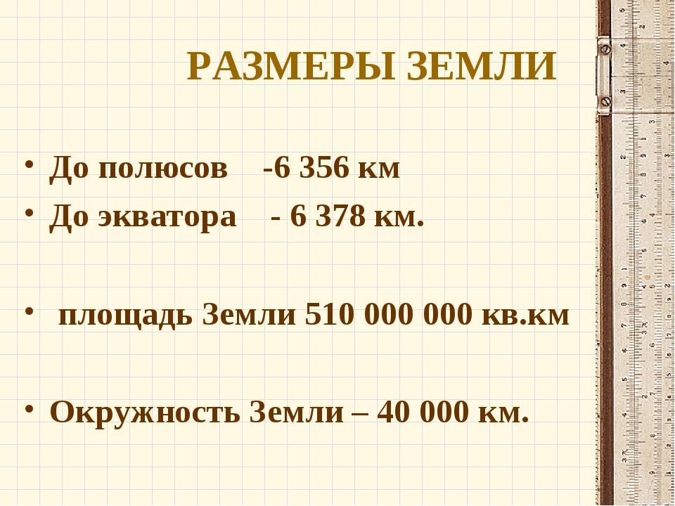 РАЗМЕРЫ ЗЕМЛИ До полюсов -6356 км До экватора - 6378 км. площадь Земли 510...