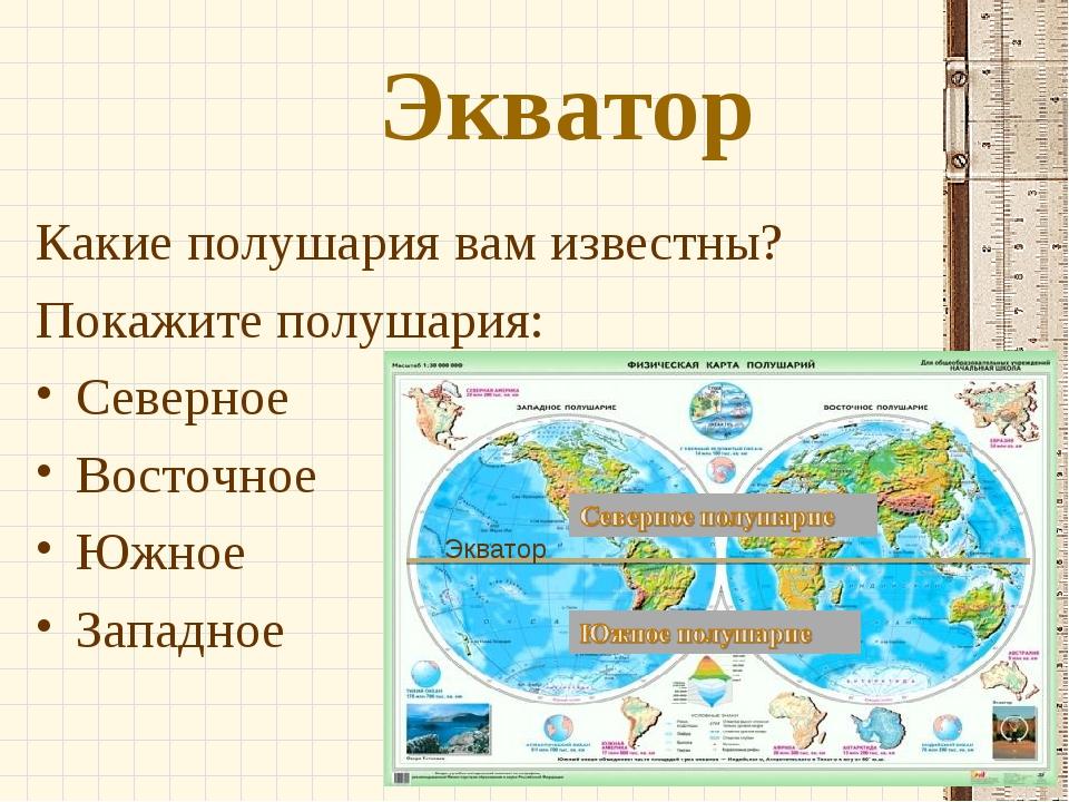 Экватор Какие полушария вам известны? Покажите полушария: Северное Восточное...