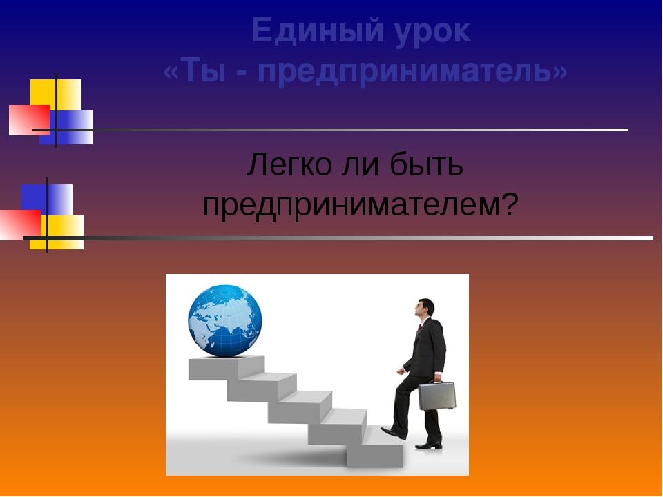 Единый урок «Ты - предприниматель» Легко ли быть предпринимателем?