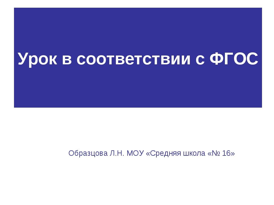 Урок в соответствии с ФГОС Образцова Л.Н. МОУ «Средняя школа «№ 16»