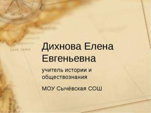 Дихнова Елена Евгеньевна учитель истории и обществознания МОУ Сычёвская СОШ