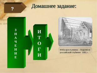 ? З Н А Ч Е Н И Е И Т О Г И Изба крестьянина – бедняка в российской глубинке.