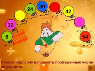 48 36 18 Помоги Карлсону вспомнить пропущенные числа на шариках.