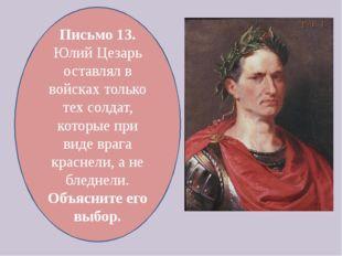 Письмо 13. Юлий Цезарь оставлял в войсках только тех солдат, которые при виде