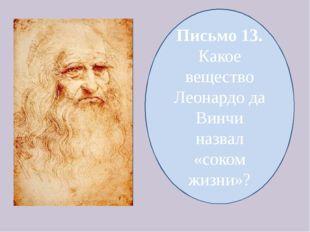 Письмо 13. Какое вещество Леонардо да Винчи назвал «соком жизни»?