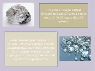 Это алмаз. Кстати, самый большой найденный алмаз в мире весит 3106,75 карата