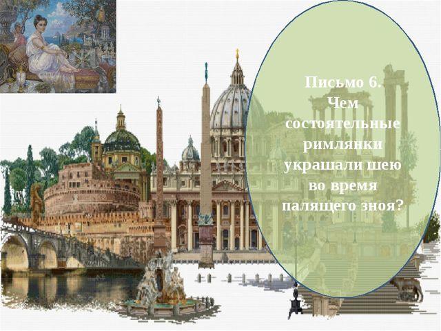 Письмо 6. Чем состоятельные римлянки украшали шею во время палящего зноя?