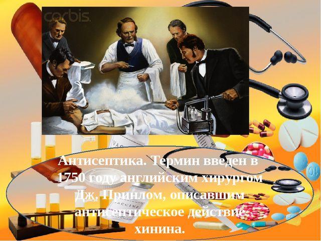 Антисептика. Термин введен в 1750 году английским хирургом Дж. Принлом, описа...
