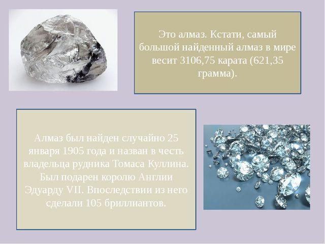 Это алмаз. Кстати, самый большой найденный алмаз в мире весит 3106,75 карата...