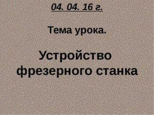04. 04. 16 г. Тема урока. Устройство фрезерного станка