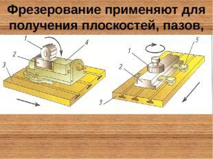 Фрезерование применяют для получения плоскостей, пазов, канавок, изготовления
