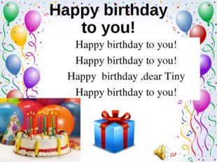 Happy birthday to you! Happy birthday to you! Happy birthday ,dear Tiny Happy