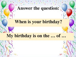 Answer the question: My birthday is on the … of … When is your birthday?