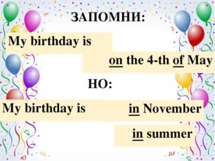 ЗАПОМНИ: My birthday is in November in summer on the 4-th of May My birthday