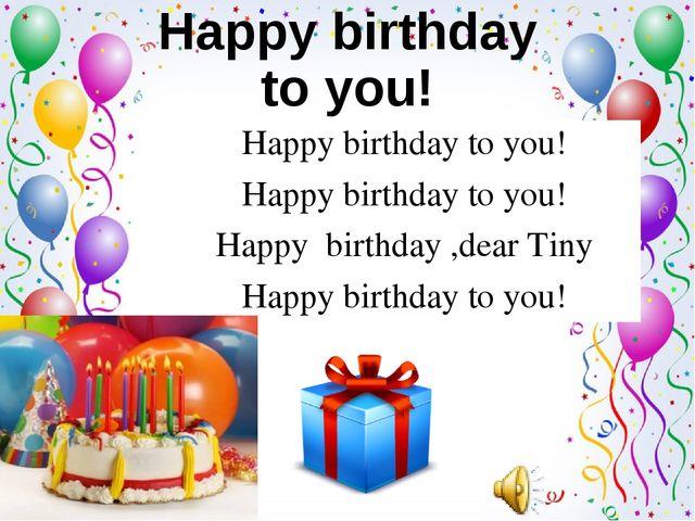 Happy birthday to you! Happy birthday to you! Happy birthday ,dear Tiny Happy...