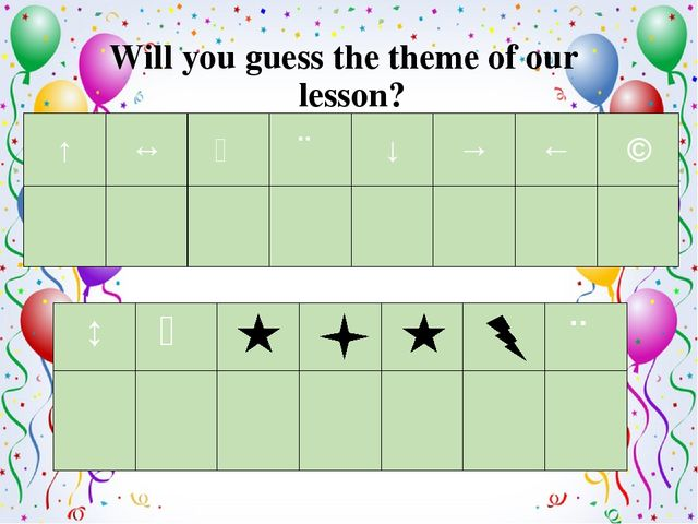 Will you guess the theme of our lesson? ↑ ↔ ↖ ↗ ↓ → ← ↘ ↕ ↖ ↗